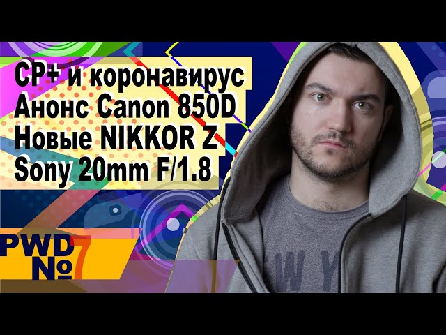 CP+ и коронавирус | Анонс Canon 850D | Новые NIKKOR Z | Sony 20mm F/1.8 [PWD#7]