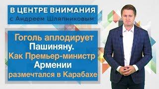 В центре внимания: Гоголь аплодирует Пашиняну. Как Премьер-министр Армении размечтался в Карабахе