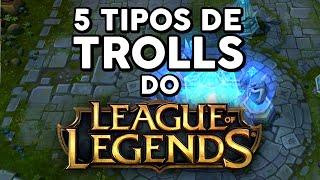 5 TIPOS DE TROLLS DO LEAGUE OF LEGENDS