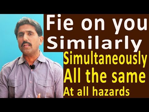 similarly, fie on,at all hazards,simultaneously,all the same all the same