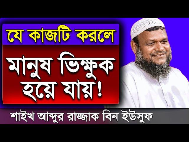 যে কাজটি করলে মানুষ ভিক্ষুক হয়ে যায় | আব্দুর রাজ্জাক বিন ইউসুফ | Sheikh Abdur Razzak Bin Yousuf