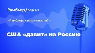 США «давит» на Россию | «Рамблер, какие новости?» – Рамблер подкаст