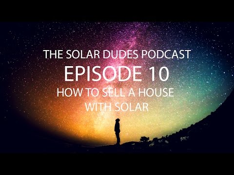 The Solar Dudes Podcast - Episode 10 - How to Sell A House With Solar