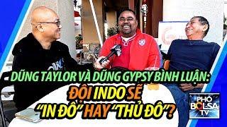 """Dũng Taylor và Dũng Gypsy bình luận trước trận chung kết: Đội Indo sẽ """"in đô"""" hay sẽ """"thủ đô""""?"""