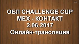 ОБЛ CHALLENGE CUP. МЕХ - КОНТАКТ. 2.06.2017. Онлайн.