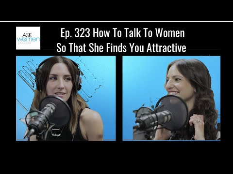Ep. 323 How To Talk To Women So That She Finds You Attractive