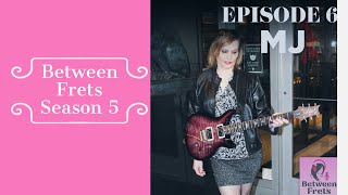 Between Frets Season 5  Ep 6 -  Meet MJ