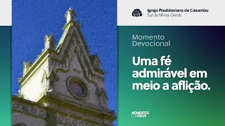 Momento Devocional - Uma fé admirável em meio a aflição (11/08/2020)