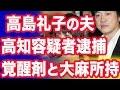 高島礼子さんの夫、元俳優の高知東生容疑者を逮捕 覚醒剤と大麻所持