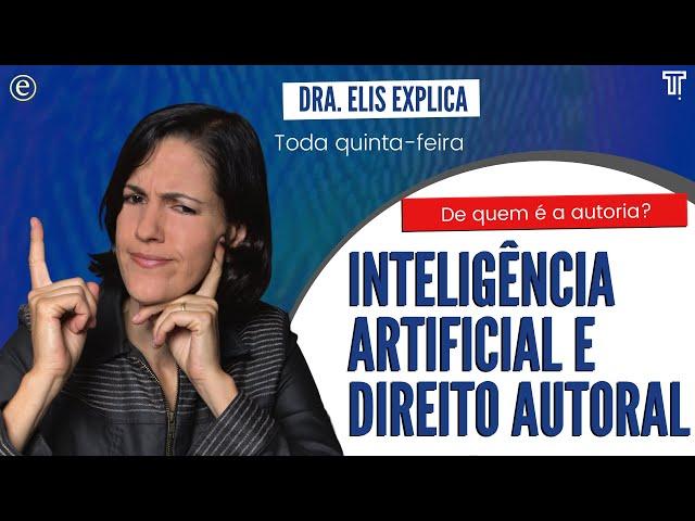 🔴 Dra. Elis Explica - Inteligência Artificial e Direito Autoral: De Quem é a Autoria?