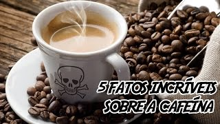 5 Fatos Incríveis e Assustadores sobre a Cafeína