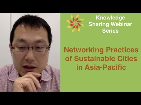 Networking Practices of Sustainable Cities in Asia Pacific - Knowledge Sharing Webinar Series