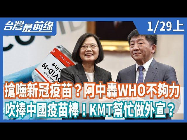搶嘸新冠疫苗?阿中轟WHO不夠力  吹捧中國疫苗棒!KMT幫忙做外宣?【台灣最前線】2021.01.29(上)