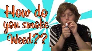 HOW DO YOU SMOKE WEED???