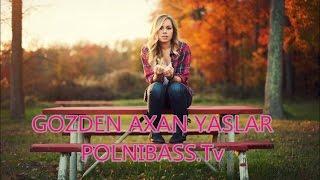 POLNI BASS (GOZDEN AXAN YASLAR)-2017 YENI MAHNI