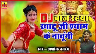 NEW KHATU SHYAM SONG - DJ बाज रहया खाटू जी श्याम के नाचूंगी - Ashok Navarang -Rajasthani Bhajan 2018