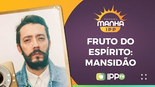 Fruto do Espírito: Mansidão | Rev. Tiago Cavaco | Manhã IPP