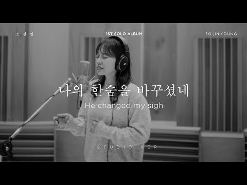 소진영(SO JIN YOUNG) – '나의 한숨을 바꾸셨네(He changed my sigh)' STUDIO Version