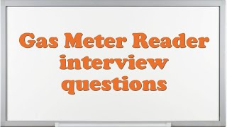Gas Meter Reader interview questions