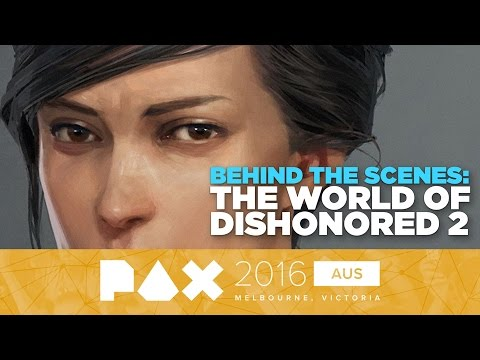The World of Dishonored 2: Behind The Scenes - PAX Australia 2016