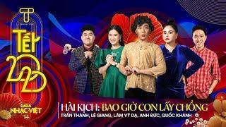 Hài kịch Tết Gala Nhạc Việt: Bao Giờ Con Lấy Chồng - Trấn Thành, Lê Giang, Lâm Vỹ Dạ, Anh Đức