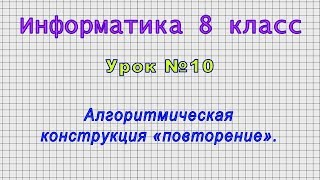Информатика 8 класс (Урок№10 - Алгоритмическая конструкция «повторение».)