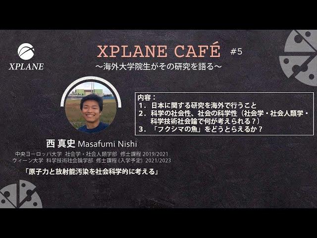 XPLANE CAFE #5 講演2「原子力と放射能汚染を社会科学的に考える」西真史さん(中央ヨーロッパ大学 修士課程 2019/2021、ウィーン大学 修士課程(入学予定) 2021/2023)