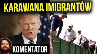 Karawana Imigrantów po Pieniądze w USA i Wzorowa Reakcja Donalda Trumpa - Analiza Komentator