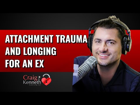 Attachment Trauma And Longing For Your Ex