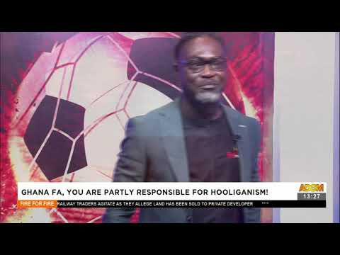 Ghana FA, you are partly responsible for hooliganism! - Fire 4 fire on Adom TV (21-6-21)