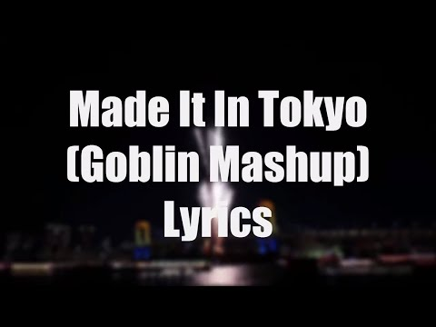 Made It In Tokyo (Goblin Mashup) Lyrics