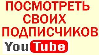 Как Посмотреть Своих Подписчиков на Ютубе, Как Посмотреть Подписчиков на  Youtube канале