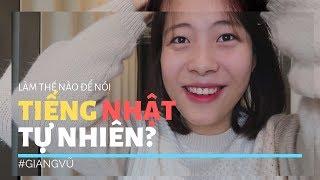 LÀM THẾ NÀO ĐỂ NÓI TIẾNG NHẬT TỰ NHIÊN HƠN?? | GIANG VŨ | #Vlogduhọc