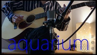 高橋優 - aquarium(ドラマ「結婚相手は抽選で」 主題歌)Cover by 柴泉