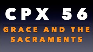 CPX 56: Grace and the Sacraments