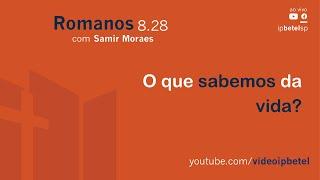O que sabemos da vida [Romanos 8.28] | Samir Moraes