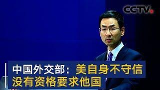 中国外交部:美自身不守信 没有资格要求他国 | CCTV