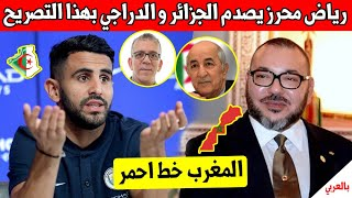 عاجل اليوم.. رياض محرز يصدم حفيظ الدراجي الجزائر ويدعم بقوة المغرب وهذا ما صرح به