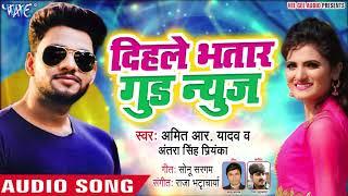 दिहले भतार गुड न्यूज़ - Amit R Yadav और Antra Singh Priyanka का जबरदस्त गाना - Bhojpuri Hit Song 2019