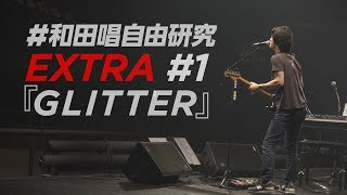 EXTRA #1 「GLITTER」 ・和田唱にとっての「ライブ」と「レコーディング...