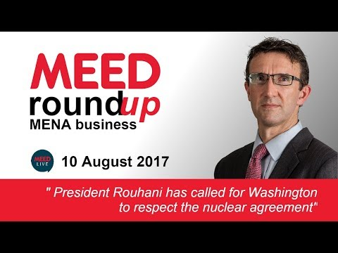 Iran warns Donald Trump to respect nuclear agreement | MEED Weekly Round-up | 10 Aug 2017