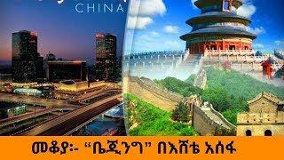 Ethiopia /Sheger FM /Mekoya /Beijing /ቤጂንግ /መቆያ/በእሸቴ አሰፋ