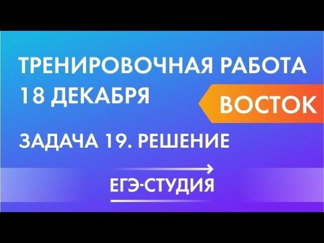 Задача 19 вариант Восток Тренировочная работа по математике 18 декабря готовимся к профильному ЕГЭ