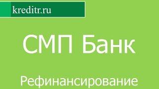 СМП Банк обзор Рефинансирования кредитов условия, процентная ставка, срок