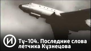 Ту-104. Последние слова летчика Кузнецова | Телеканал