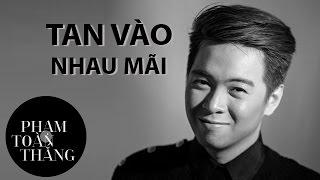 TAN VÀO NHAU MÃI | PHẠM TOÀN THẮNG  [OFFICIAL MV]