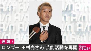 ロンブー・田村亮さん 芸能活動に復帰へ(20/01/10)