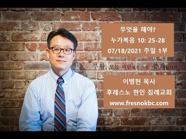 무엇을 해야 누가복음 10: 25-28 후레스노 한인 침례교회(Fresno Korean Baptist Church) 주일 1부 예배 07/18/2021