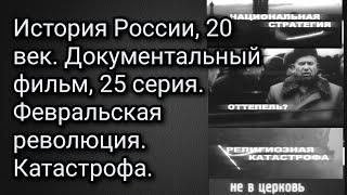История России, 20 век. Документальный фильм, 25 серия. Февральская революция. Катастрофа.