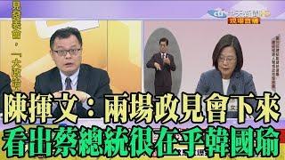 【精彩】陳揮文:兩場政見會下來 看出蔡總統很在乎韓國瑜